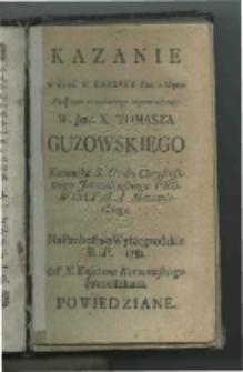 Kazanie w dzień s. Barbary [...] Pod czas urzędowego wprowadzenia [...] Tomasza Guzowskiego [...] na probostwo wyszogrodzkie R. P. 1781. Od Kajetana Karmowskiego Franciszkana powiedziane.
