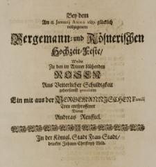 Bey den Am 18. Januarij Anno 1689. glücklich vollzogenem Bergemann- und Rösnerischen Hochzeit-Feste, wolte zu den im Winter blühenden Rosen Aus Vetterlicher Schuldigkeit gehorsamst gratuliren ein mit aus der Bergemannischen Famili treu entsprossener Diener Andreas Renfftel