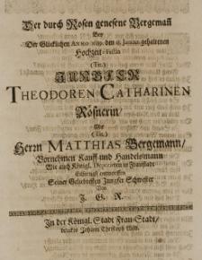 Der durch Rosen genesene Bergemann bey der Glücklichen Anno 1689. den 18. Januar gehaltenen Hochzeit-Festin [...] Theodoren Catherinen Rösnerin, mit [...] Matthias Bergemann [...] Kauff-und Handelsmann [...] entworffen Seiner Geliebtesten Jungfer Schwester von J. G. R.
