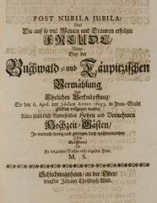 Post nubila jubila! oder die auf so viel Weinen und Trauren erfolgte Freude wolte bey der Buchwald- und Täupitzischen Vermählung, und Ehelichen Verknüpffung So den 6. April vor Jubilate Anno 1693. in Frau-Stadt glücklich vollzogen wurde, Allen sämbtlich Anwesenden [...] Hochzeit-Gästen in wiewohl wenig [...] Zeilen eröffnen, die in dergleichen Sachen noch ungeubte Feder. M.S.