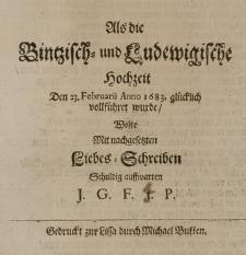 Als die Bintzisch- und Ludewigische Hochzeit Den 23. Februarii Anno 1683. glücklich vollführet wurde, wolte mit nachgesetzten Liebes-Schreiben schuldig auffwarten I.G.F.T.P.