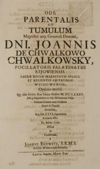 Ode parentalis ad tumulum [...] Joannis de Chwalkowo Chwalkowsky pocillatoris palatinatus kijowiensis [...] regentis castrensis Wschowensis, Optime meriti, qui cum Anno Salutis Nostrae M.DC.LXXXV. die 3. Septembris [...] Placide decesisset [...] consecrata, a Joanne Redwitz, S.R.M.S. [et] Civit. Wschowensis Notario