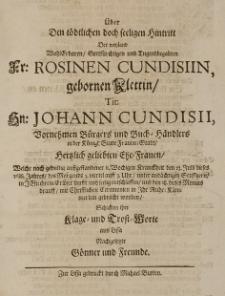 Über den tödlichen doch seeligen Hintritt der [...] Rosinen Cundisiin, gebornen Klettin [...] Johann Cundisii Vornehmen Bürgers und Buch-Händlers in der Königl: Stadt Frauen-Stadt [...] Ehe-Frauen, welche [...] den 23 Julii dieses 1688 Jahres [...] sanft und seelig entschlaffen [...] schickten ihre Klage-und Trost-Worte aus Lissa nachgesetzte Gönner und Freunde