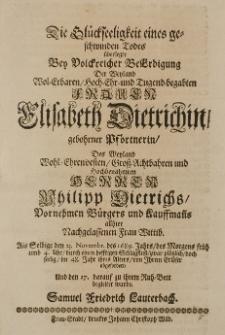 Die Glückseeligkeit eines geschwinden Todes überlegte bey [...] Beerdigung der [...] Elisabeth Dietrichin, geb. Pförtnerin Des Weyland Wphl-Ehrenvesten Gross-Achthahren [...] Philipp Dietrichs [...] Bürgres und Kauffmanns allhier Nachgelassenen Frau Wittib, als Selbige den 23 Novembr. des 1689 Jahres [...] war plötzlich [...] von ihrem Erlöser abgefordert [...] Samuel Friedrich Lauterbach