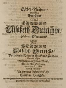 Liebes-Thränen, mit welchen das Grab [...] Elisabeth Dietrichin, geb. Pförtnerin [...] Philipp Dietrichs [...] nachgelassenen Frauen Wittib, am Tage Ihrer Beerdigung Anno 1689 d. 27 Nov. kindlich befeuchtete ihr gewesener Schwieger-Sohn Christian Bruschcke