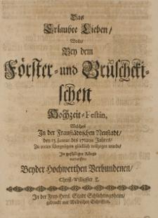 Das Erlaubte Lieben Wolte Bey dem Förster- und Brüschetischen hochzeit-Festin, [...] den 13. Januar. des 1712ten Jahres [...]