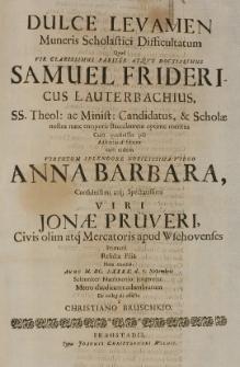Dulce levamen Muneris Scholastici Difficultatum quod [...] Samuel Fridericus Lauterbachius, SS. Theol [...] baccalaureus [...] adsecutus est feliciter cum [...] Anna Barbara [...] Jonae Prüveri [...] filia [...] Anno M.DC.LXXXX d. 7 Novembris [...] matrimonio jungeretur [...]