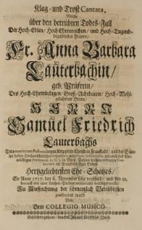 Klag und Trost Cantata, welche über den betrübten Totes-Fall der [...] Anna Barbara Lauterbachin, geb. Prueferin, des [...] Samuel Friedrich Lauterbachs [...] Pastoris [...] in Fraustadt [...] Ehe-Schatzes, so anno 1717 den 6 November selig verschid [...] Praesentiret ward von dem Collegio Musico