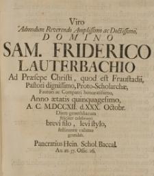 Viro Admodum Reverendo Amplissimo ac Doctissimo, Domino Sam. Friderico Lauterbachio ad Praesepe Christi, quod est Fraustadii Pastori [...] Proto-Scholarchae [...] Anno aetatis quinquagesimo, A. C. M.DCCXII. d.XXX Octobr. diem genethliacum feliciter celebranti [...] festinante calamo gratulab. Pancratius Hein. schol. Baccal.