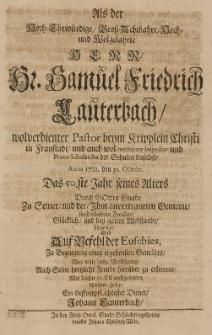 Als der [...] Samuel Friedrich Lauterbach [...] Pastor [...] in Fraustadt [...] Anno 1712 den 30 Octobr, das 50 Jahr seines Alters [...] bey gutem Wolstande hingeleleget gab [...] zu Bezeugung eines ergebensten Gemüths [...] seine [...] Freude [...] zu erkennen, mit diesen [...] Zeilen, ein tieffverpflichtester Diener Johann Lauterbach