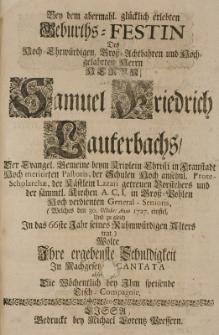 Bey dem abermahl. glücklich erlebten Geburths-Festin des [...] Samuel Friedrich Lauterbachs, der Evangel. Gemeine beym Kriplein Christi in Fraustadt [...] Pastoris [...] (welches den 30 Octobr. Anno 1727 einfiel und zu gleich in das 66ste Jahr seines Alters trat,) wolte ihre [...] Schuldigkeit in nachgesetz. Cantata [...]