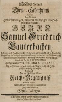 Hochverdientes Ehren-Gedächtniss, welches dem [...] Samuel Friedrich Lauterbachen, [...] alss derselbe am 24 Junii des 1728 Jahres [...] seelig verblichen [...] mit hertzlicher Compassion auffrichten zwey innen benannte Schul-Collegen