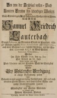 Den von der Trübsaal vollen Bach zum lautern Strohm des lebendigen Wassers geführten [...] Samuel Friedrich Lauterbach [...] Im Jahr Christi 1728. den 24. Jun: Des Alters im 66 Jahr. [...] wollte bey volckreicher Beerdigung in einige Betrachtung ziehen [...]