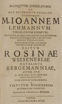 Alloquutio consolatoria ad [...] Ioannem Lehmannum [...] exitum Rosinae Wieseneriae natalibus Bergmanniae affinis suae A. M.DC.XCIV D. VI. Ianuarii [...] lugentem concepta et concinnata a [...] Francisco Theophilo Boehm