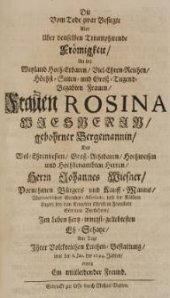 Die vom Tode zwar Besigte aber über denselben Triumphirende Frömigkeit an der [...] Frauen Rosina Wiesnerin gebohrner Bergemannin des [...] Herrn Iohannes Wiesner [...] Bürgers und Kauff-Manns [...] in Fraustadt [...] im Leben [...] geliebtesten Eh-Schatze am Tage Ihrer [...] Leichen-Bestatlung war der 6 Jan. des 1694. Jahres erwog ein mitleidender Freund