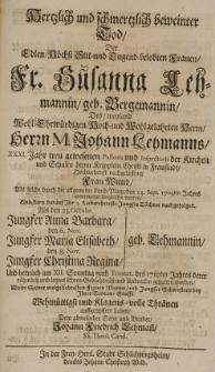 Hertzlich und Ichmertzlich beweinter Tod der [...] Susanna Lehmannin geb. Bergemannin, des [...] Johann Lehmanns [...] Pastoris und Inspectoris der Kirchen und Schulen [...] in Fraustadt [...] Frau Wittib, als solche durch die allgemeine Land-Plage den 13 Sept. 1709ten unvermuthet hingerissen worden, und kurtz darau Ihr 3 Töchter nachgefolget, als den 23 Octobr. [...] Anna Barbara, den 6 Nov. [...] Maria Elisabeth, den 8 Nov [..] Christina Regina Lehmannin und hernach am XII Sonntag nach Trinit. des 1710 Jahres derer [...] Ehren-Gedächtniss gehalten worden, wollte seine [...] Thränen aufgeopffert haben, dero abwesender Sohn und Bruder Johann Friedrich Lehmann SS. Thol. Cand.