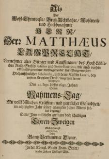 Als der Wohl-Ehrenveste, Gross-Achtbahre [...] Matthaues Lamprecht [...] alter Bürger und Kauffmann [...] den 21 Sept. dieses 1692. Jahrs, seinen Nahmens-Tag [...] im achtzigsten Jahr seines erlangten hohen Alters frölich begieng solte Ihm mit diesen [...] Ehren-Zweigen gehorsamst aufwarten, dessen Ganz-Verbundner Diener