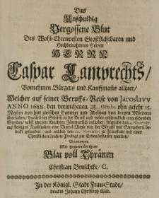 Das unschuldig vergossene Blut des [...] Caspar Lamprechts [...] welcher auf seiner Beruffs-Reise von Jaroslaw Anno 1688 den [...] 23 Octobr. von dreien Mördern überfallen [...] nebst zweyen Knechten jaemmerlich entleibet [...] bejamerte mit gegenwärtigen Blatt voll Thraenen [...]