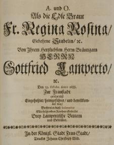 A. und O. als die Edle Braut Fr. Regina Rosina, gebohrne Stabelin [...] von [...] Brautigam [...] Gottfried Lamperto [...] den 19 Octobr. Anno 1688 zur Fraustadt gebührlichst eingehohlet, heimgeführet und bewillkommet war, beehrten diese Solennität mit folgenden Kinder-Gedicht drey Lampertische Vettern und Gebrüder