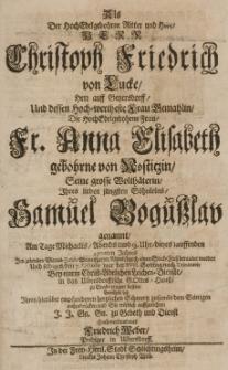 Als der HochEdelgebohrne Rotter und Herr [...] Christoph Friedrich von Lucke, Hern auff Geyersdorff und dessen [...] gemahlin, die [...] Anna Elisabeth gebohrne von [...] grosse Woltäterin, Ihres [...] Söhnleins, Samuel Bogusslav genannt, am Tage Michaelis [...] dieses lauffenden 1702ten Jahres im zehenden Viertel-Jahre seines [...] Alters [...] beraubet worden [...] den 7. Octobr. [...] bemühete sich Ihren [...] Schmertz [...] aus zudrücken [...]