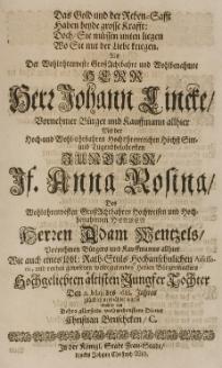 Das Gold- und der Reben-Safft haben beyde grosse Krafft: doch sie müssen unterliegen wo sie mit der Liebe kriegen; als [...] Johann Lincke [...] mit der [...] Anna Rosina, des Adam Wentzels [...] Tochter, den 11 Maji des 1688. Jahres glücklich vermählet wurde [...]