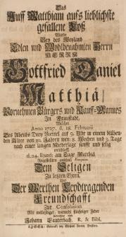 Das auff Matthiam aufs lieblichste gefallene Loss, wurde bey der [...] Gottfried Daniel Matthiae [...] Bürgers und Kauff-Mannes in Fraustadt, welcher Anno 1727 d. 18 Februarii [...] sanfft und selig entschlieff, d. 24 ejusd. am Tage-Matthiae angestellten [...] Exequien [...]