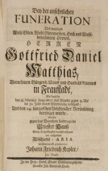 Bey der ansehnlichen Funeration des [...] Gottfried Daniel Matthias [...] Handels Mannes in Fraustadt, als derselbe den 18 Februarii Anno 1727 [...] seelig verschied [...] wolte [...] nachgesetzte Abschieds-Aria wolmeinend produciren [...]