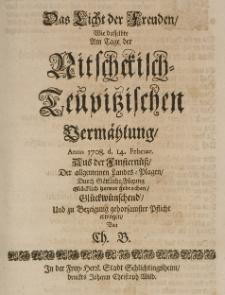 Das Licht der Freuden, wie dasselbe am Tage der Nitschkisch-Teupitzischen Vermählung, Anno 1708 d. 14 Februar [...] glücklich hervor gebrochen [...] erwogen von Ch. B.