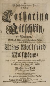Als die Hoch-Edle gebohrne Frau Frau Catharina Nitschkin geb. Teubiezen [...] des [...] Elias Gottfried Nitschkens [...] Ehe-Liebste Dero [...] Nahmens-Fest Anno 1716 den 25 Novembr. celebrirte, wolte [...] von Hertzen gratuliren [...]