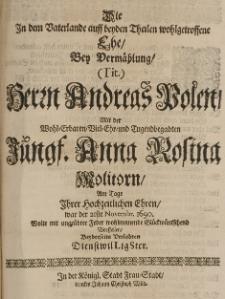Die in dem Vaterlande auff beyden Theilen wohlgetroffene Ehe, bey Vermählung [...] Andreas Polen, mit der [...] Anna Rosina Molitorn, am Tage ihrer hochzeitlichen Ehren, war der 21ste Novembr. 1690 wolte [...] wohlmeinende Glückwünsche vorstellen [...]