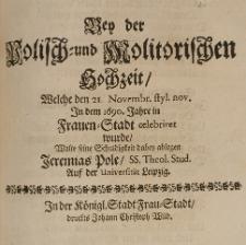 Bey der Polisch-und Molitorischen Hochzeit, welche den 21 Novembr. [...] in dem 1690. Jahre in Frauen-Stadt celebriret wurde, wolte seine Schuldigkeit dabey ablegen [...]