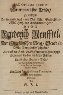 Pax optima rerum! Der erwünschte Friede, zu welchem der weyland [...] Herr Friedrich Renfftel der Ilkuschischen Berg-Wercke in Pohlen vornehmster Inhaber, wie auch der Hoch-Graeffl. Stadt und Herrschaft Schmiegel [...] Besitzer durch einen seeligen Todt, im Jahr [...] 1696 den 5 Tag des Hornungs befördert wurde, am Tage seinee solennen Funeration als den 14, dieses Monats, gerühmet von S. F. L.