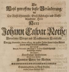 Die wohl getroffene beste Veränderung als der [...] Herr Johann Caspar Rothe, vornehmer Bürger in Fraustadt, den 24 Novembr. Anno 1694. im 30sten Jahre [...] durch seeliges Erblassen verschieden, und darauff den 30. Novembr. [...] beerdiget wurde, betrachtete des seeligst Verstorbenen allzeit treuer Freund [...]