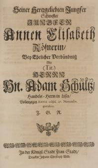 Seiner hertzgelibten Jungfer Schwester [...] Annen Elisabeth Rösnerin, bey ehelicher Verbündniss mit [...] Adam Schultz, Handels-Herrn in Lissa, vollzogen Anno 1686. 27 Novembr. gratuliret J.G.