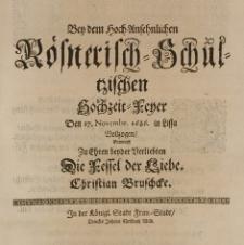 Bey dem hoch-ansehnlichen Roesnerisch-Schultzischen Hochzeit-Feyer den 27 Novembr. 1686. in Lissa vollzogen, entwarff zu Ehren beyder Verliebten die Fessel der Liebe. Christian Bruschcke