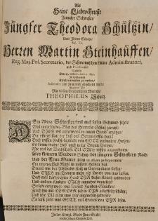 Als seine Liebwehrteste Jungfer Schwester Jungfer Theodora Schultzin, umb Ihrem Schatze Herren Martin Steinhauffen [...] den 23 Octobr. Anno 1691 in Schwerin ehlich verbunden zu werden, solenniter von Fraustadt abgeholet wurde, begleitete Sie mit diesem brüderlichen Wuntsche Theophilus Schultz