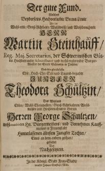 Der gute Fund welchen beyderseits hochverliebte Braut-Leute als der [...] Martin Steinhauff [...] Bürgermeisetr der Stadt Schwerin in Pohlen, und die gleichfalls [...] Theodora Schultzin, des [...] George Schultzen [...] Tochter, eines an den andern gethan, gesuchet von nachgesetzten