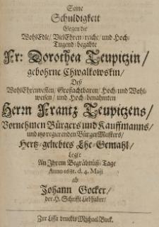 Seine Schuldigkeit gegen die [...] Dorothea Teupitzin, gebohrne Chwalkowskin, dess [...] Frantz Teupitzens [...] Ehe-Gemahl, legte an ihrem Begräbnüss-Tage Anno 1681 d. 4 Maji ab Johann Gocker [...]