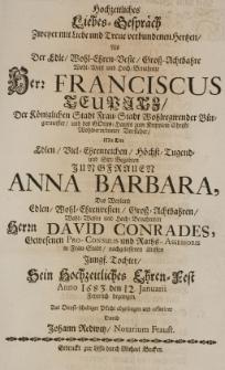 Hochzeitlicher Liebes-Gespräch zweyer [...] Hertzen, als der [...] Franciscus Teupitz, der [...] Frau-Stadt Bürgermeister [...] mit der [...] Anna Barbara, des [...] David Conrades [...] Tochter, sein hochzeitliches Ehren-Fest Anno 1683 den 12 Januarii feyerlich begangen [...] abgesungen und offeriret durch [...]