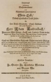 Letzteres in Warheit Wohlerworbenes und Rühmlicht hinterlassenes Ehren-Lob, nebenst Christlichen Trost-Zeilen, als der [...] Adam Kaldenbach [...] Handels-Mann in [...] Bresslau [...] von dieser Welt geschieden im [...] 1682 Jahre am 30 December [...] auffgesetzet [...]