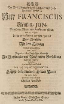 Als der Wohl-Ehrenveste Gross-Achtbahre und Hoch-benahmte Herr Herr Franciscus Teupitz, jun. [...] 1689sten Jahres das Zeitliche mit dem Ewigen seeligst verwechselte, solte den [...] bekümmerten Herrn Vater mit diesen Zeilen [...] auffrichten [...]