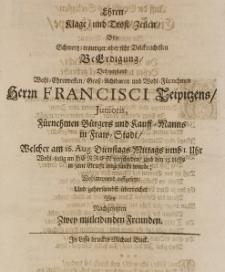 Ehren-Klage und Trost-Zeilen bey [...] Beerdigung des [...] Francisci Teipitzens Junioris [...] Kauff-Manns in Frau-Stadt, welcher am 16 Aug. [...] im Herren verschieden [...] wohlmeinend auffgedeckt [...] von zwey nachgesetzten [...] Freunden
