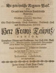Die gewöhnliche Regenten-Wahl oder die [...] Regierung, bey welcher, Deroselben vornehmster Mitt-Glied der [...] Franz Teupitz [...] Bürger und Kauffmann [...] Bürgermeister [...] durch Verwechselung des Irrdischen mit himmlischer Ehre, im Jahr Christi 1690 den 26 Septembr. [...] seines Alters 66 Jahr [...] abgedancket hat