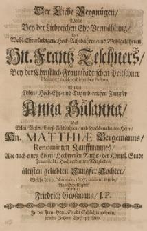 Der Liebe Vergnügen wolte bey der Liebreichen Ehe-Vermählung des [...] Frantz Teschners [...] Pastoris, mit der [...] Anna Susanna, des [...] Matthiae Bergmanns [...] Tochter, welche den 2. Novembr. 1607. celebrirt wurde, aus Schuldigkeit vorstellen [...]