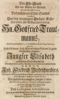 Den Ehe Stand Als eine Schule des Lebens und als eine süsse Panacee des mühsamen Schul Standes betrachtete bey dem [...] Hochzeit-Feste, dem [...] Gottfried Trautmanns [...] mit der [...] Elisabeth gebohrnen Bredtschneiderin, des [...] Friedrich Bredtschneiders [...] Tochter, so Anno 1729. den 22. Novembr. vollzogen wurde [...] das Collegium Scholasticum