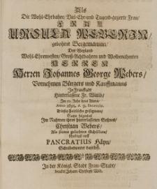 Als die Wohl-Ehrbahre Viel-Ehr- und Tugend-gezierte [...] Ursula Weberin, gebohrne Bergemannin, des [...] Johannes George Webers [...] Fr. Wittib, im 50. Jahr ihres Alters Anno 1692 d. 9 Decembr. dieses Zeitliche gesegnete, satzte folgende im Nahmen ihres hinterlassenen Sohnes [...] als seines geliebten Schülers schuldigst auf [...]