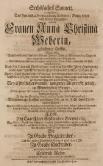 Sechsfaches Sonnett, in welchem das [...] Absterben seiner [...] Ehegattin [...] Annae Christinae Weberin, gebohrner Hoffin [...] den 17 April [...] 1729sten Jahres [...] im 61 Jahr ihres ehrenvollen Alters [...] am Tage ihrer [...] Beerdigung [...] gewesener, bekummerter Ehemann [...]