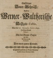 Einfältiges Bauer-Gespräch, auff die Werner-Waltherische Hochzeit-Festin, war der 27 Novembr. Anno 1697 in Frau-Stadt vollzogen, bey der Braut-Suppe zu lesen wolmeinend überschicket von einem guten Freunde