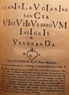 Stanislauo Ianina sancta virtutibus heroum insignis [et] veneranda de Divi Stanislai Episc: Crac: Miraculo [...]