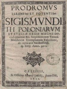Prodromus Serenis[si]mi et Potentis[si]mi Sigismundi III Poloniarum et Sueciae Regis Magni Ducis Lithuaniae [et]c. Amplissimarum Terraru[m] Moschoviae Triumphatoris Felicissimi, de capta arce Smolensiensi 13. Iunij Anno. 1611